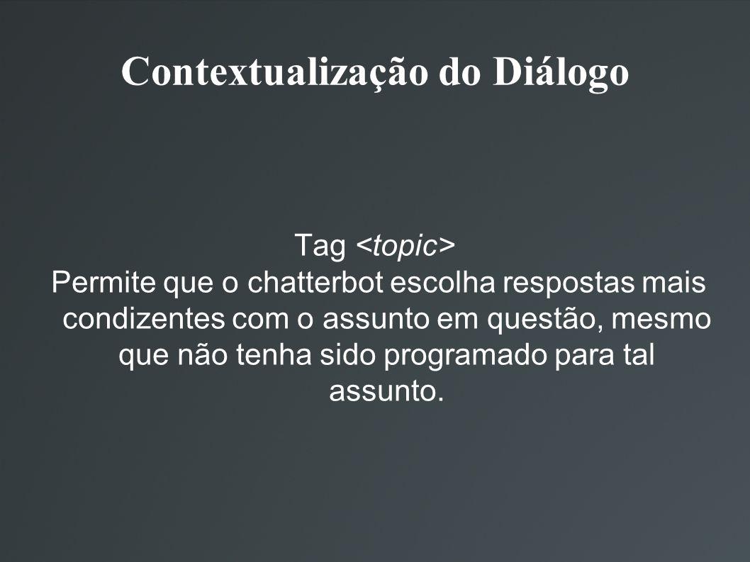 Contextualização do Diálogo Tag Permite que o chatterbot escolha respostas mais condizentes com o assunto em questão, mesmo que não tenha sido program