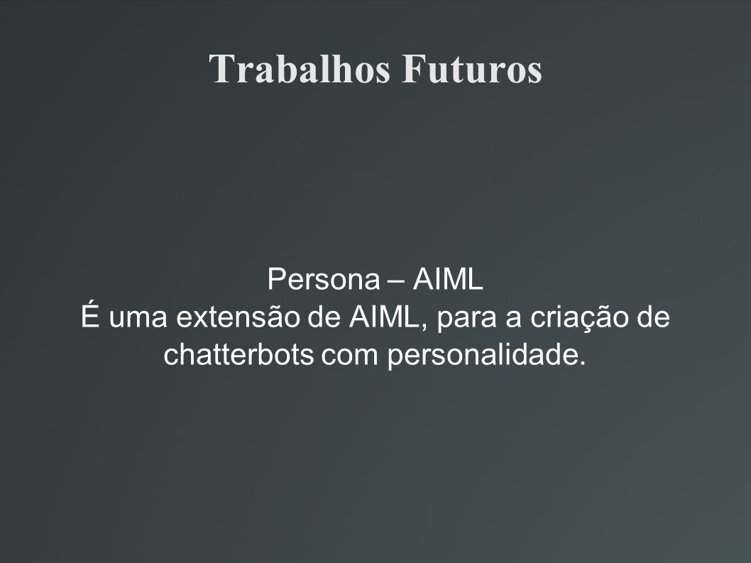 Trabalhos Futuros Persona – AIML É uma extensão de AIML, para a criação de chatterbots com personalidade.
