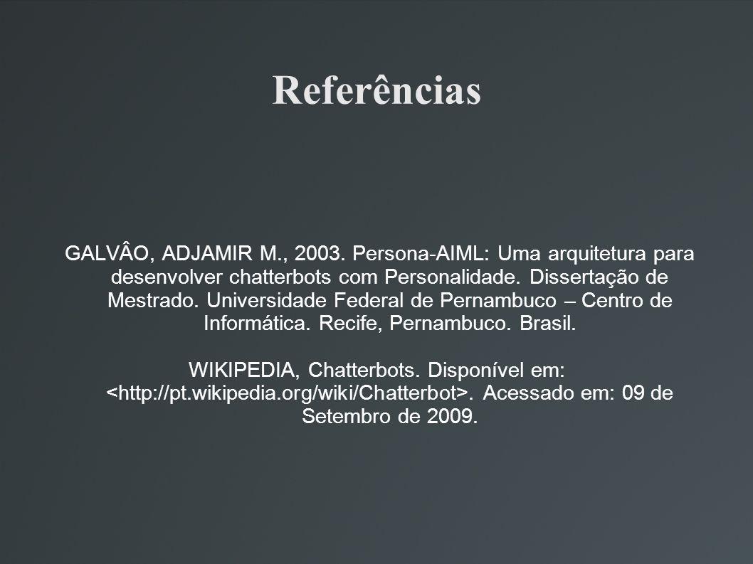 Referências GALVÂO, ADJAMIR M., 2003. Persona-AIML: Uma arquitetura para desenvolver chatterbots com Personalidade. Dissertação de Mestrado. Universid
