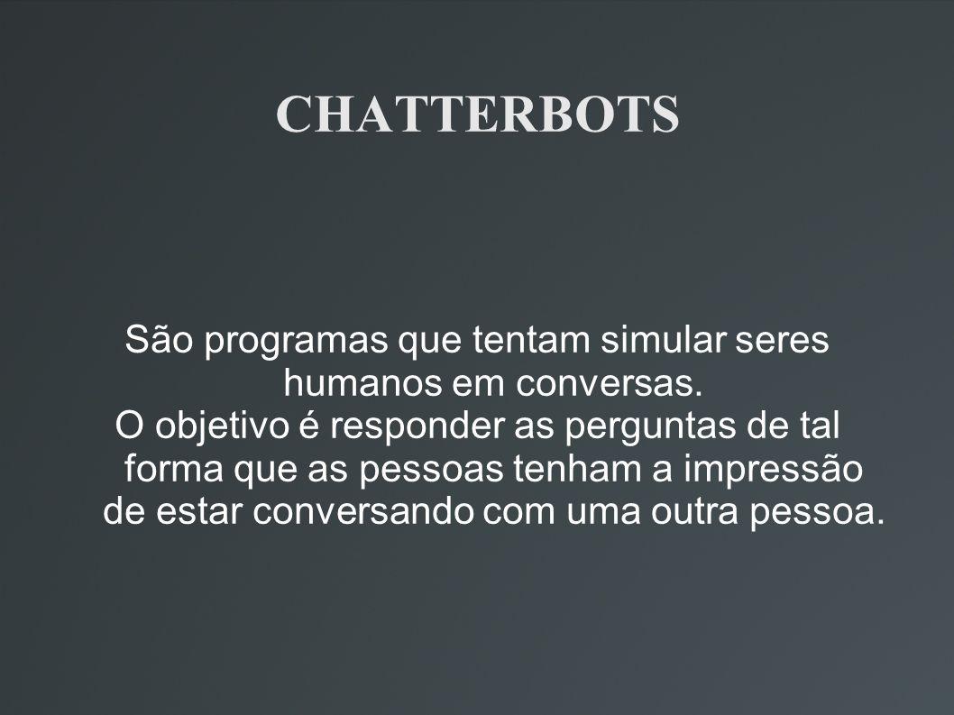 CHATTERBOTS São programas que tentam simular seres humanos em conversas. O objetivo é responder as perguntas de tal forma que as pessoas tenham a impr