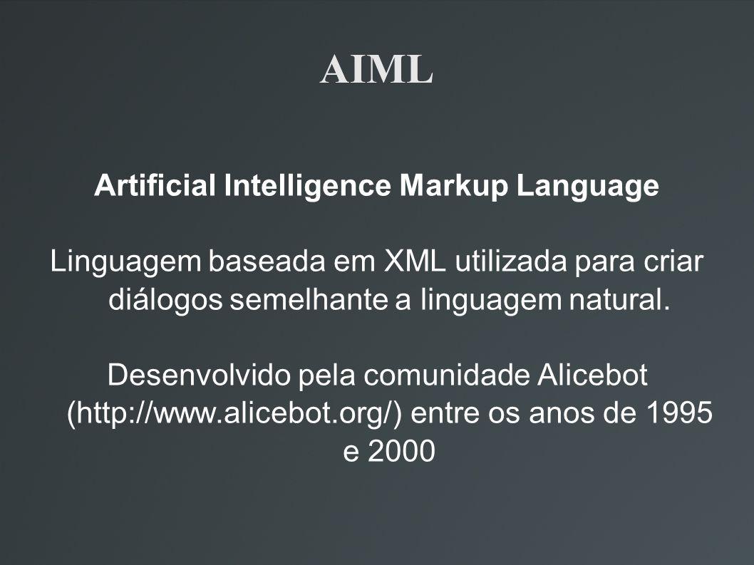 AIML Artificial Intelligence Markup Language Linguagem baseada em XML utilizada para criar diálogos semelhante a linguagem natural. Desenvolvido pela