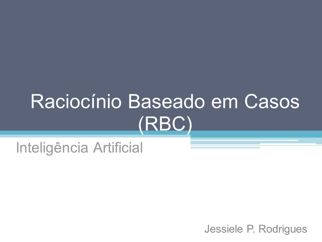 Raciocínio Baseado em Casos (RBC) Inteligência Artificial Jessiele P. Rodrigues