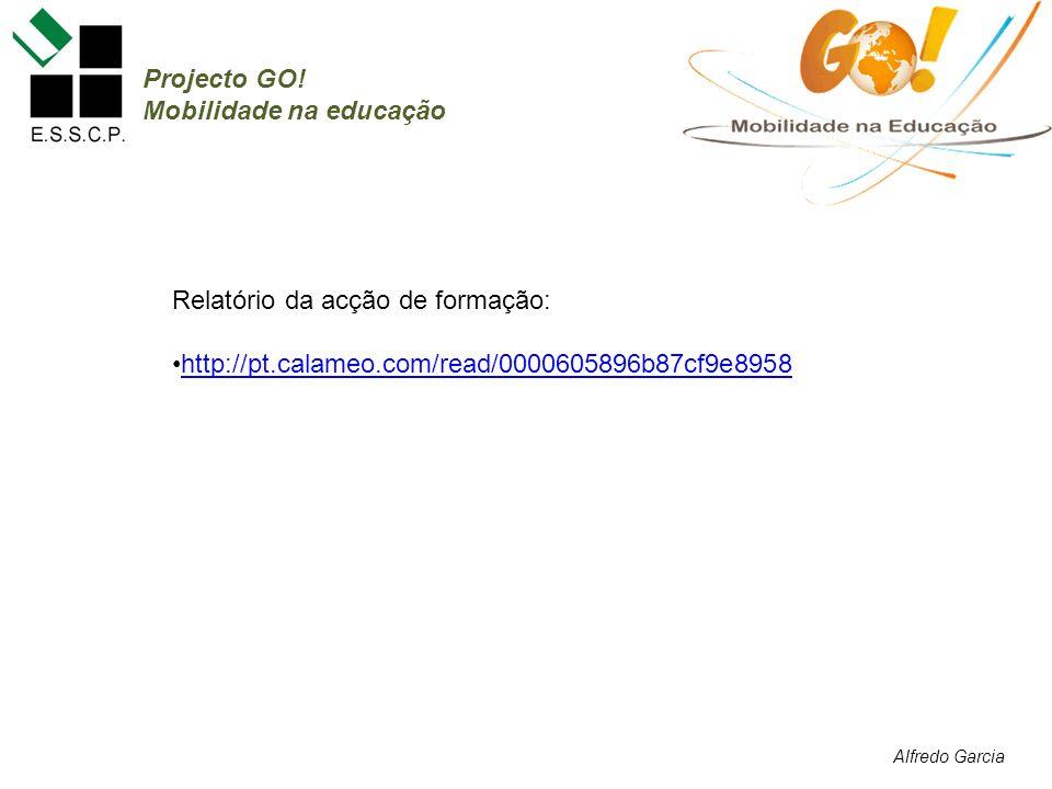 Alfredo Garcia Projecto GO! Mobilidade na educação Relatório da acção de formação: http://pt.calameo.com/read/0000605896b87cf9e8958