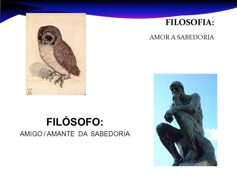 FILOSOFIA: AMOR A SABEDORIA FILÓSOFO: AMIGO / AMANTE DA SABEDORIA
