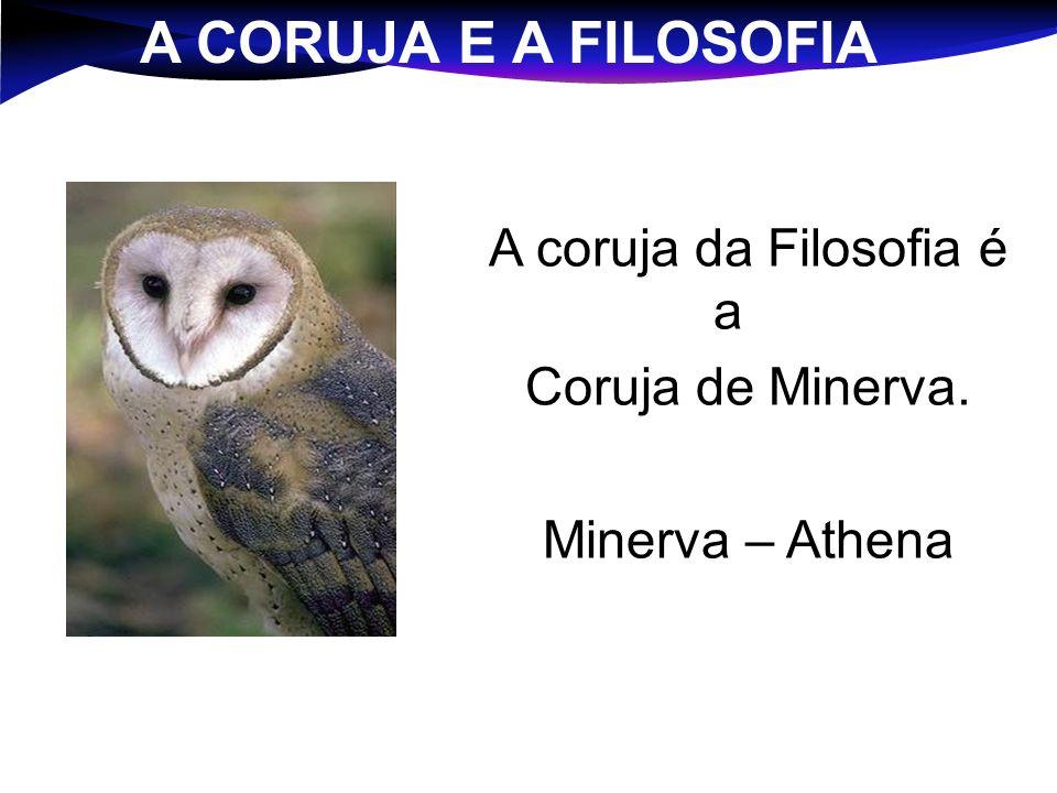 A CORUJA E A FILOSOFIA A coruja da Filosofia é a Coruja de Minerva. Minerva – Athena