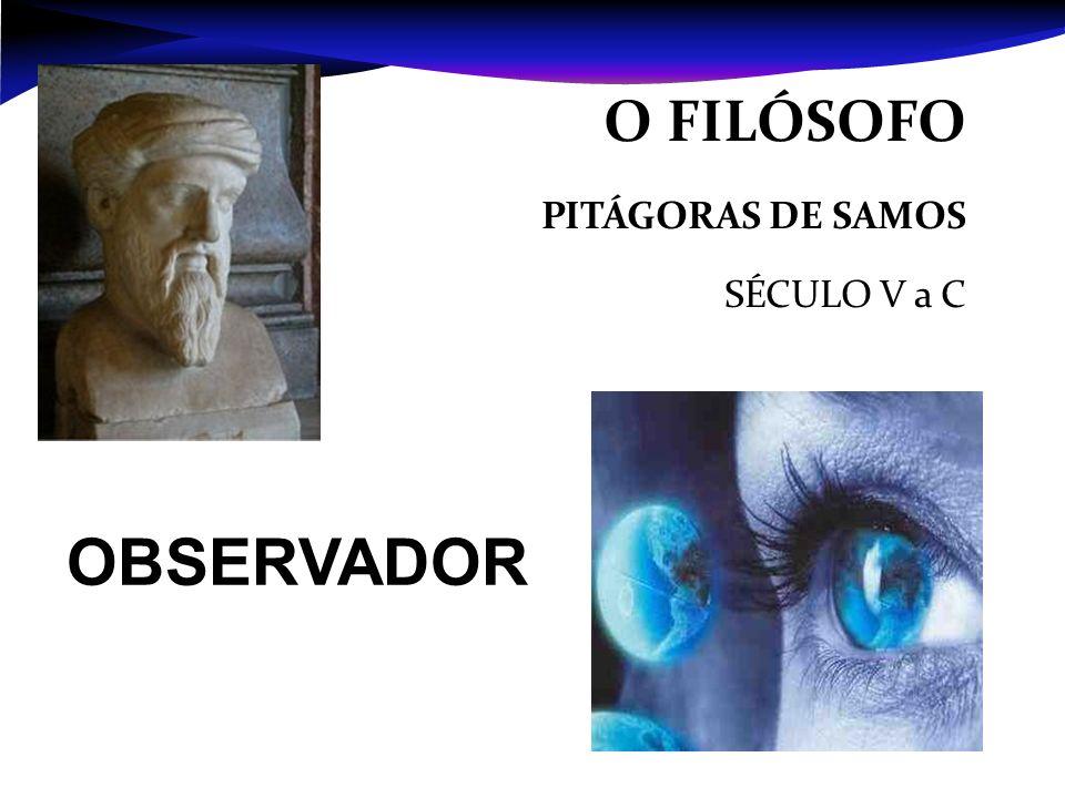 O FILÓSOFO PITÁGORAS DE SAMOS SÉCULO V a C OBSERVADOR