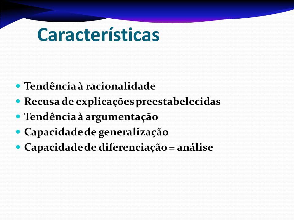 Características Tendência à racionalidade Recusa de explicações preestabelecidas Tendência à argumentação Capacidade de generalização Capacidade de di