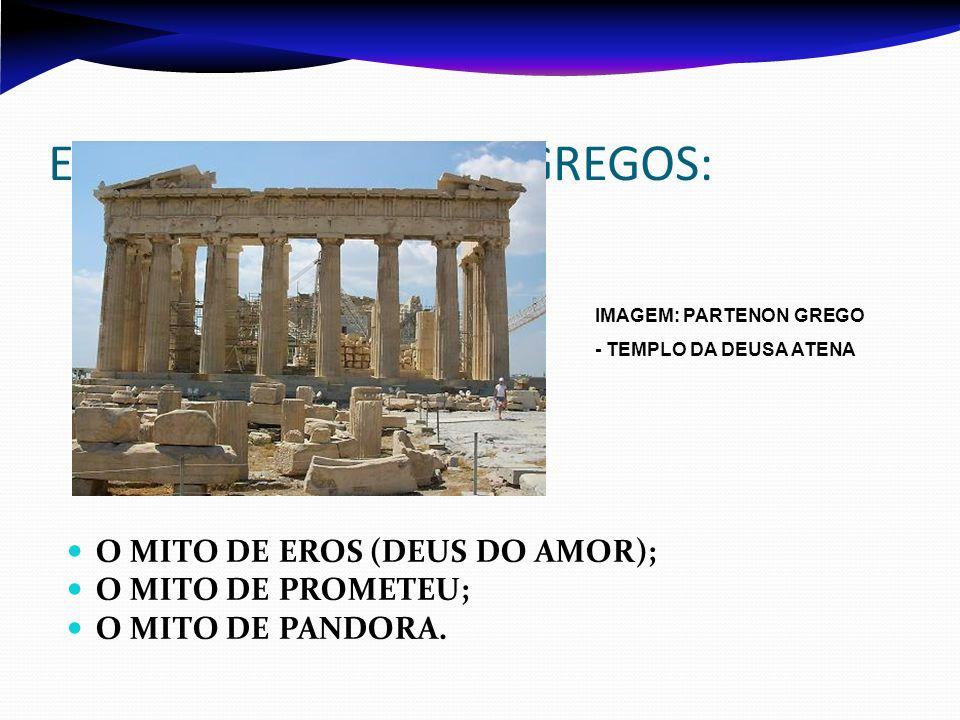 EXEMPLOS DE MITOS GREGOS: O MITO DE EROS (DEUS DO AMOR); O MITO DE PROMETEU; O MITO DE PANDORA. IMAGEM: PARTENON GREGO - TEMPLO DA DEUSA ATENA