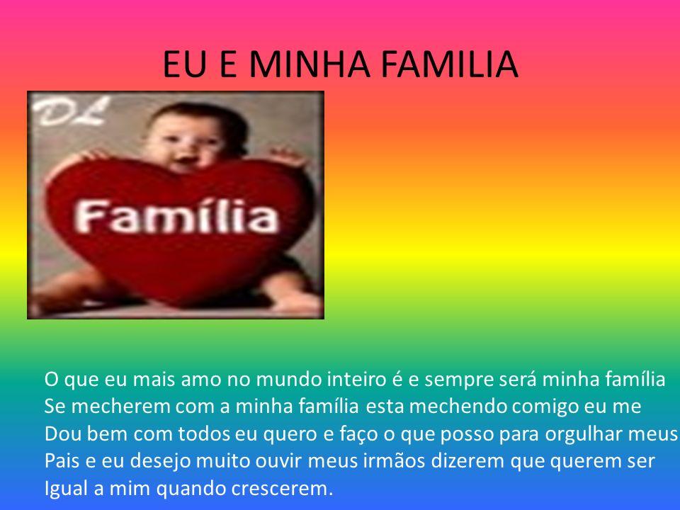 EU E MINHA FAMILIA O que eu mais amo no mundo inteiro é e sempre será minha família Se mecherem com a minha família esta mechendo comigo eu me Dou bem