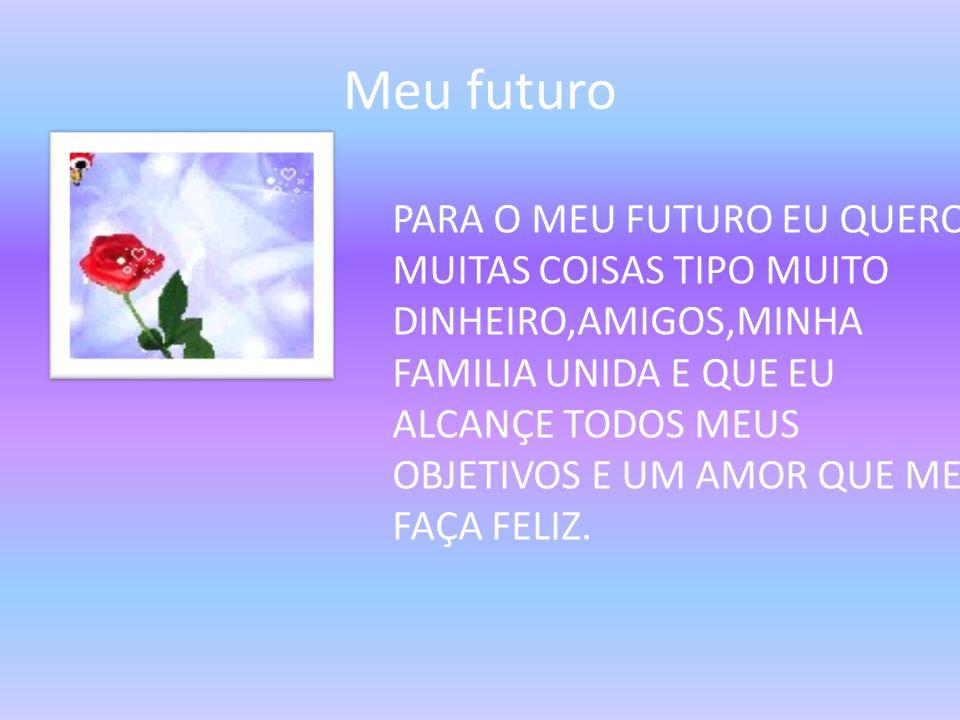 Meu futuro PARA O MEU FUTURO EU QUERO MUITAS COISAS TIPO MUITO DINHEIRO,AMIGOS,MINHA FAMILIA UNIDA E QUE EU ALCANÇE TODOS MEUS OBJETIVOS E UM AMOR QUE