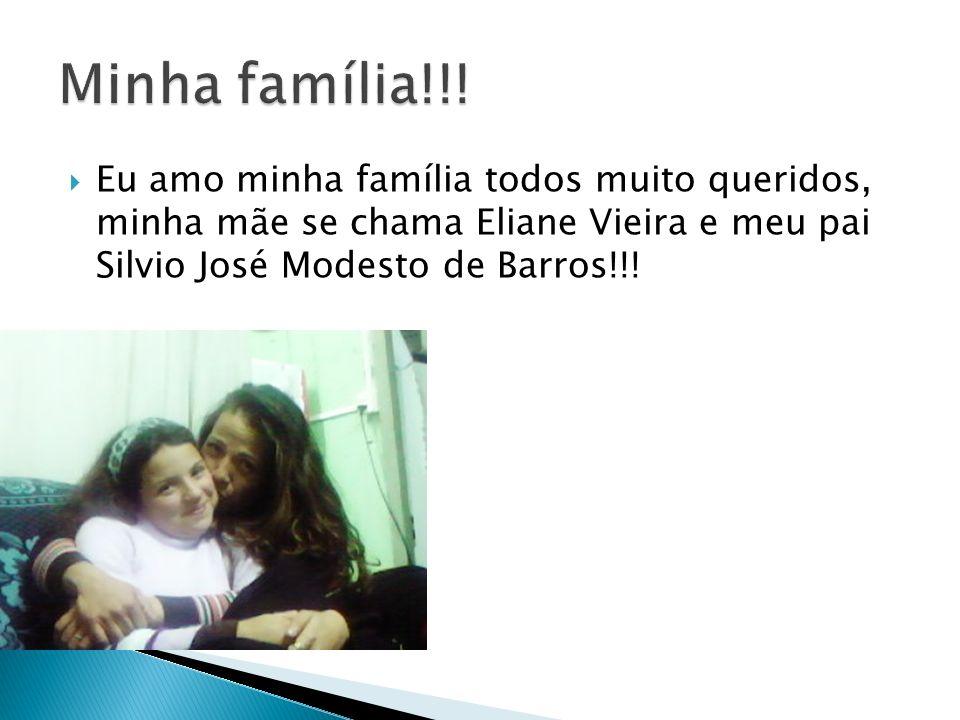 Eu amo minha família todos muito queridos, minha mãe se chama Eliane Vieira e meu pai Silvio José Modesto de Barros!!!