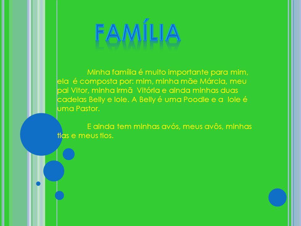 Minha família é muito importante para mim, ela é composta por: mim, minha mãe Márcia, meu pai Vitor, minha irmã Vitória e ainda minhas duas cadelas Belly e Iole.