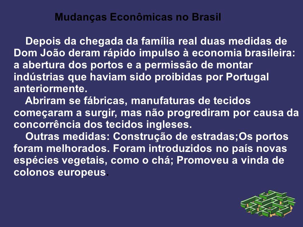 Mudanças Econômicas no Brasil Depois da chegada da família real duas medidas de Dom João deram rápido impulso à economia brasileira: a abertura dos po