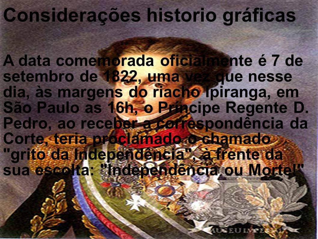 Considerações historio gráficas A data comemorada oficialmente é 7 de setembro de 1822, uma vez que nesse dia, às margens do riacho Ipiranga, em São P
