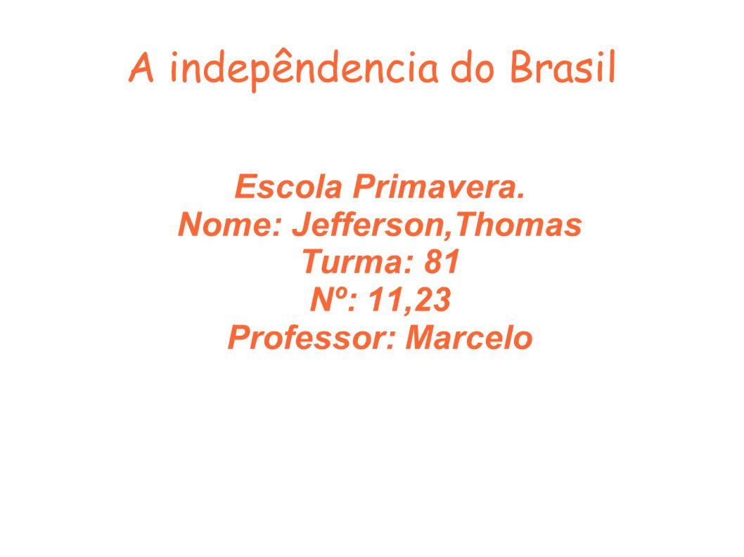 A indepêndencia do Brasil Escola Primavera. Nome: Jefferson,Thomas Turma: 81 Nº: 11,23 Professor: Marcelo