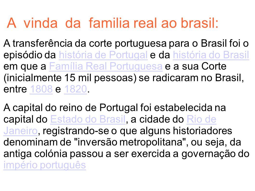 A vinda da familia real ao brasil: A transferência da corte portuguesa para o Brasil foi o episódio da história de Portugal e da história do Brasil em