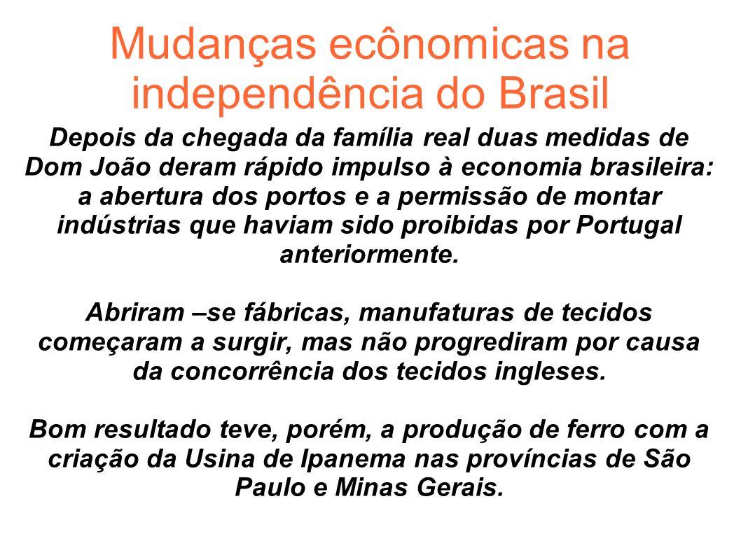 Mudanças ecônomicas na independência do Brasil Depois da chegada da família real duas medidas de Dom João deram rápido impulso à economia brasileira: