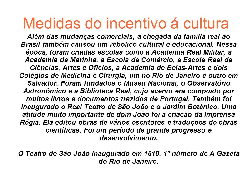 Medidas do incentivo á cultura Além das mudanças comerciais, a chegada da família real ao Brasil também causou um reboliço cultural e educacional. Nes
