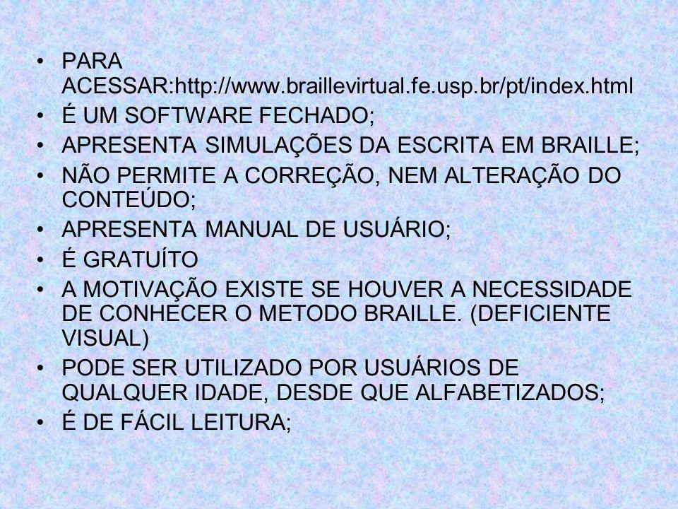 PARA ACESSAR:http://www.braillevirtual.fe.usp.br/pt/index.html É UM SOFTWARE FECHADO; APRESENTA SIMULAÇÕES DA ESCRITA EM BRAILLE; NÃO PERMITE A CORREÇ