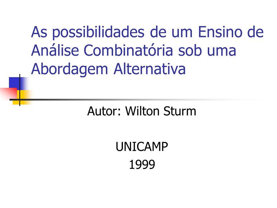 As possibilidades de um Ensino de Análise Combinatória sob uma Abordagem Alternativa Autor: Wilton Sturm UNICAMP 1999