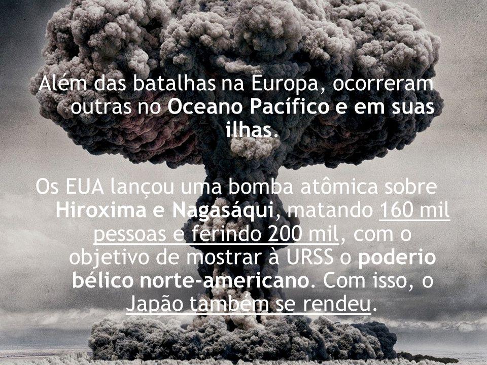Além das batalhas na Europa, ocorreram outras no Oceano Pacífico e em suas ilhas. Os EUA lançou uma bomba atômica sobre Hiroxima e Nagasáqui, matando