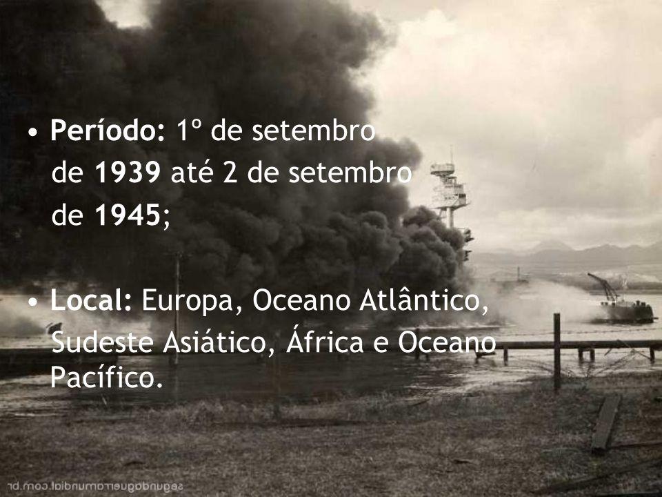 Período: 1º de setembro de 1939 até 2 de setembro de 1945; Local: Europa, Oceano Atlântico, Sudeste Asiático, África e Oceano Pacífico.