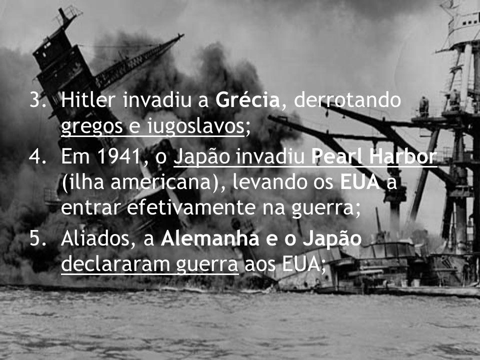 3.Hitler invadiu a Grécia, derrotando gregos e iugoslavos; 4.Em 1941, o Japão invadiu Pearl Harbor (ilha americana), levando os EUA a entrar efetivame