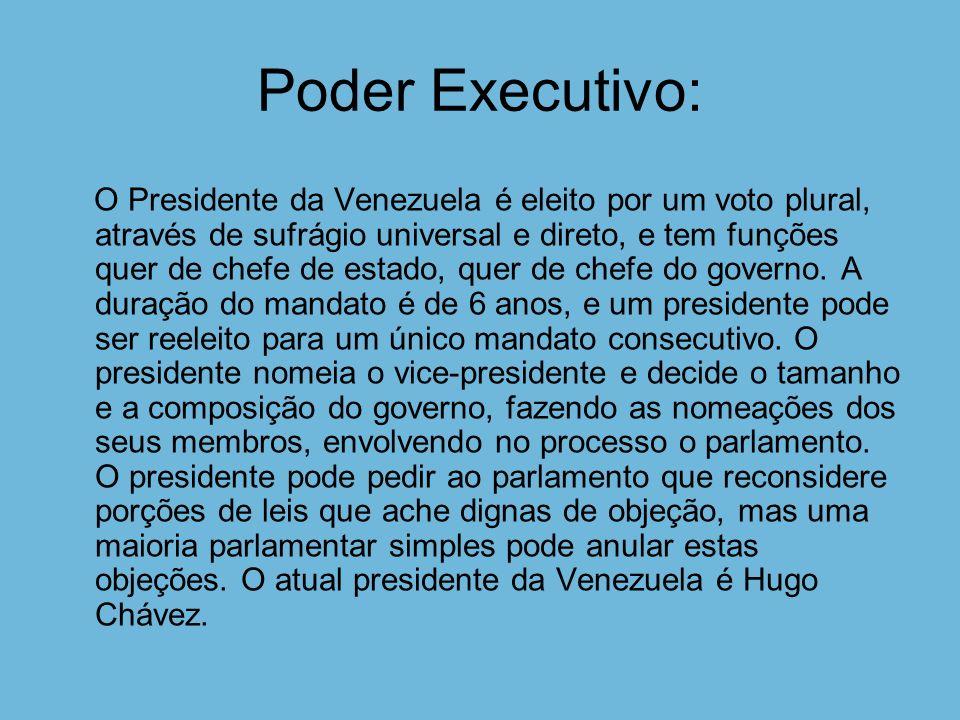 Poder Executivo: O Presidente da Venezuela é eleito por um voto plural, através de sufrágio universal e direto, e tem funções quer de chefe de estado, quer de chefe do governo.
