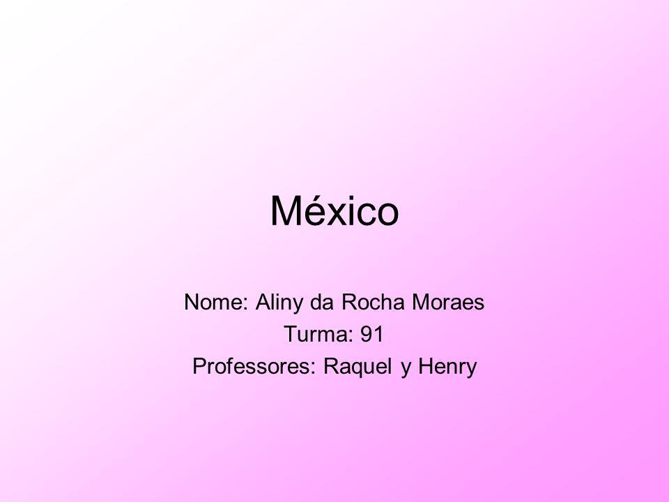 México Nome: Aliny da Rocha Moraes Turma: 91 Professores: Raquel y Henry