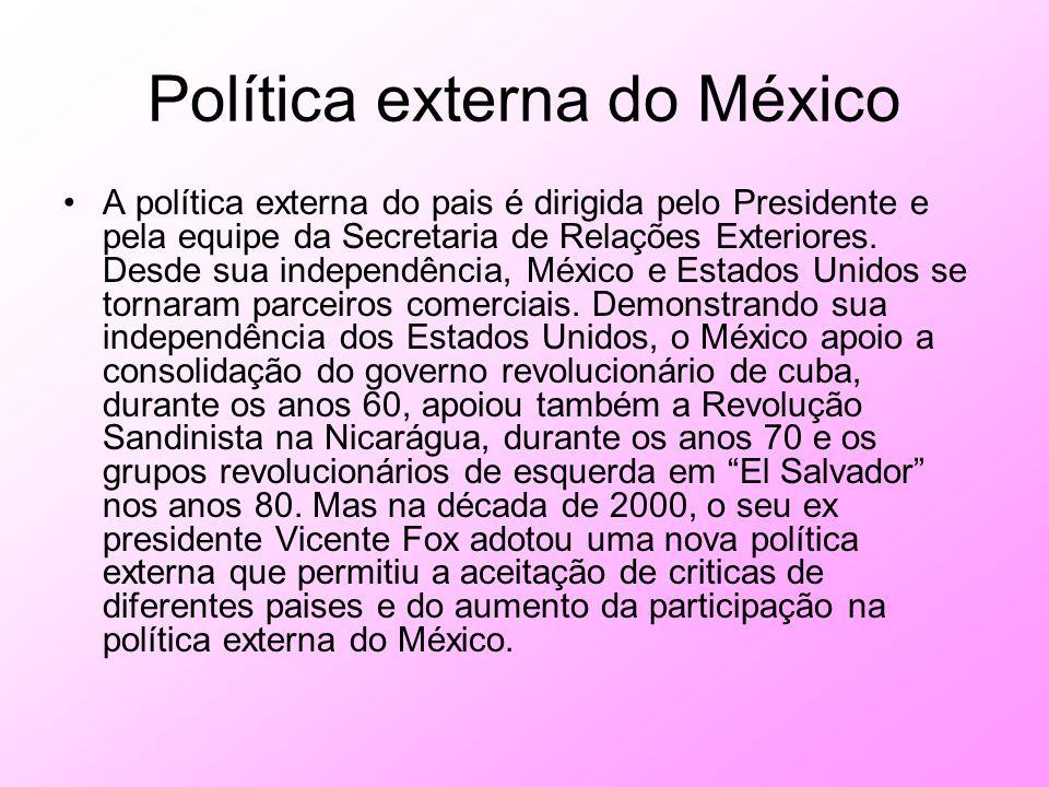 Política externa do México A política externa do pais é dirigida pelo Presidente e pela equipe da Secretaria de Relações Exteriores. Desde sua indepen