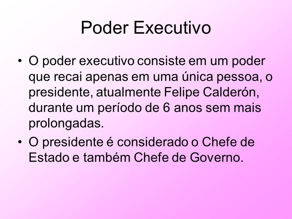 Poder Executivo O poder executivo consiste em um poder que recai apenas em uma única pessoa, o presidente, atualmente Felipe Calderón, durante um perí