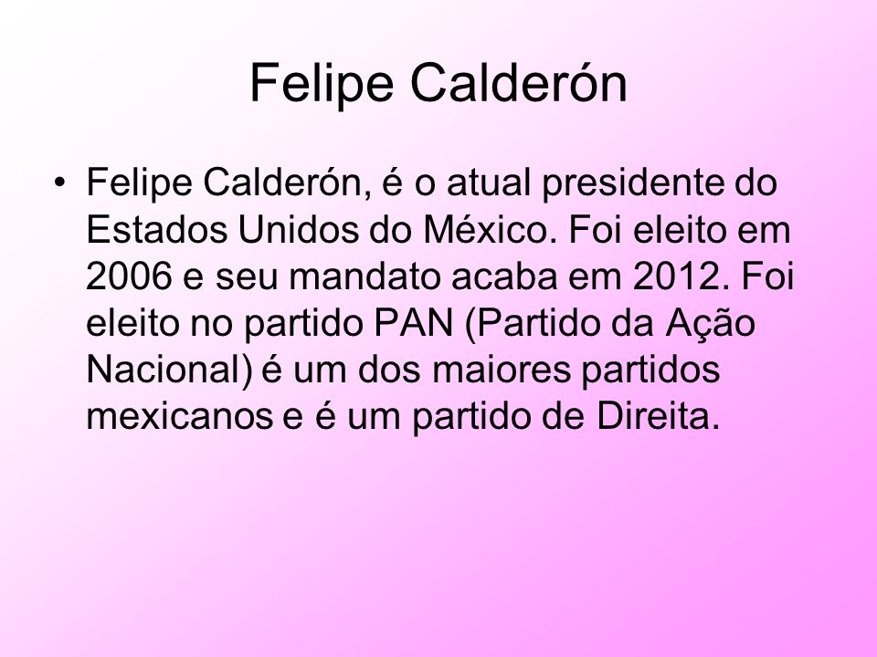 Felipe Calderón Felipe Calderón, é o atual presidente do Estados Unidos do México. Foi eleito em 2006 e seu mandato acaba em 2012. Foi eleito no parti