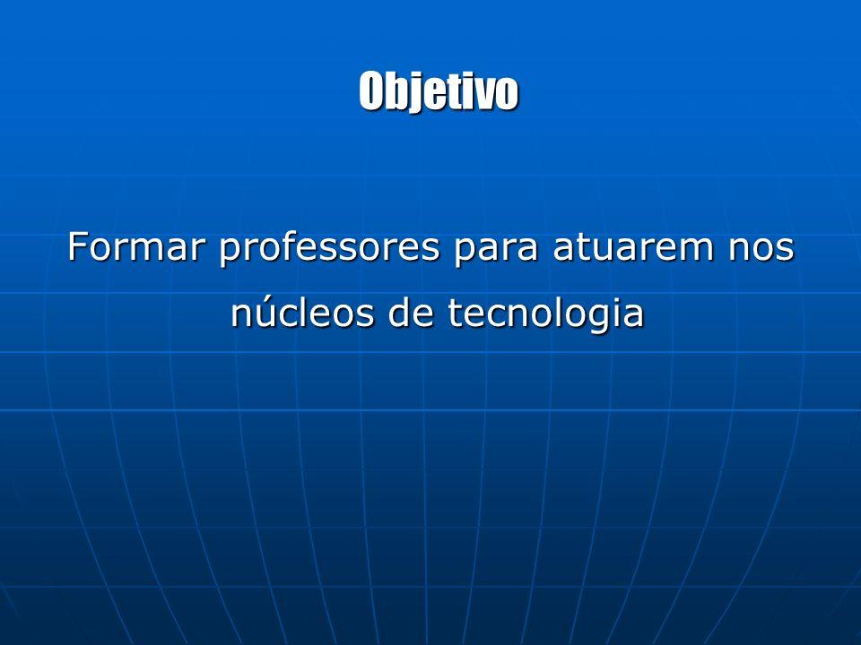 Objetivo Formar professores para atuarem nos núcleos de tecnologia núcleos de tecnologia
