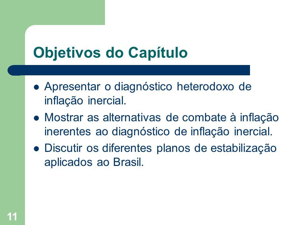 11 Objetivos do Capítulo Apresentar o diagnóstico heterodoxo de inflação inercial. Mostrar as alternativas de combate à inflação inerentes ao diagnóst