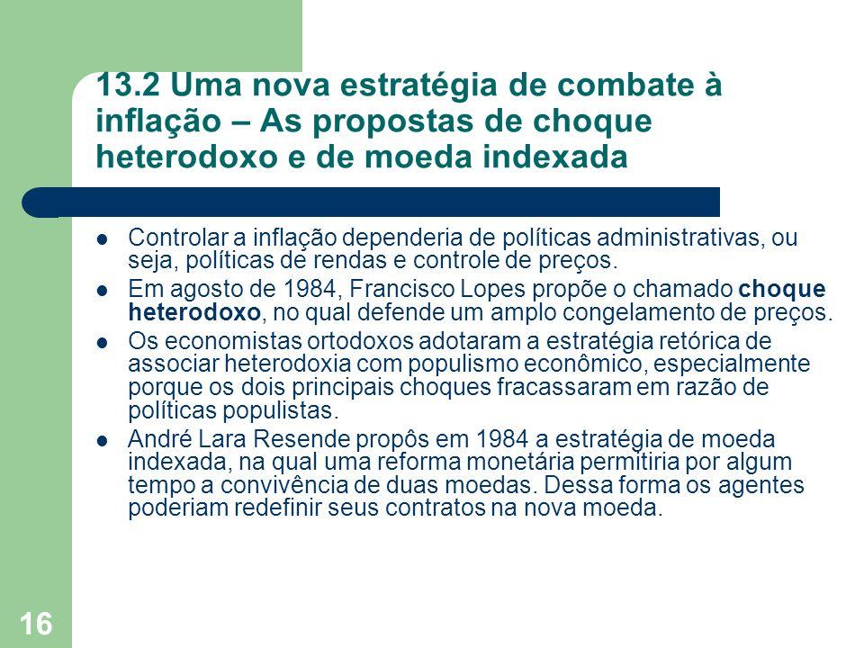 16 13.2 Uma nova estratégia de combate à inflação – As propostas de choque heterodoxo e de moeda indexada Controlar a inflação dependeria de políticas