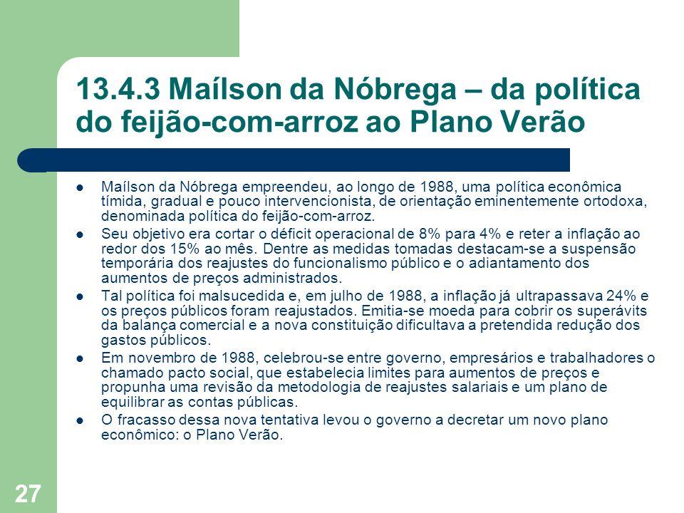 27 13.4.3 Maílson da Nóbrega – da política do feijão-com-arroz ao Plano Verão Maílson da Nóbrega empreendeu, ao longo de 1988, uma política econômica