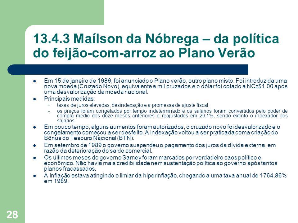 28 13.4.3 Maílson da Nóbrega – da política do feijão-com-arroz ao Plano Verão Em 15 de janeiro de 1989, foi anunciado o Plano verão, outro plano misto