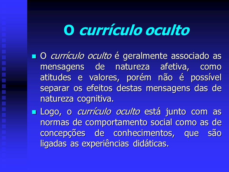 O currículo oculto O currículo oculto é geralmente associado as mensagens de natureza afetiva, como atitudes e valores, porém não é possível separar o