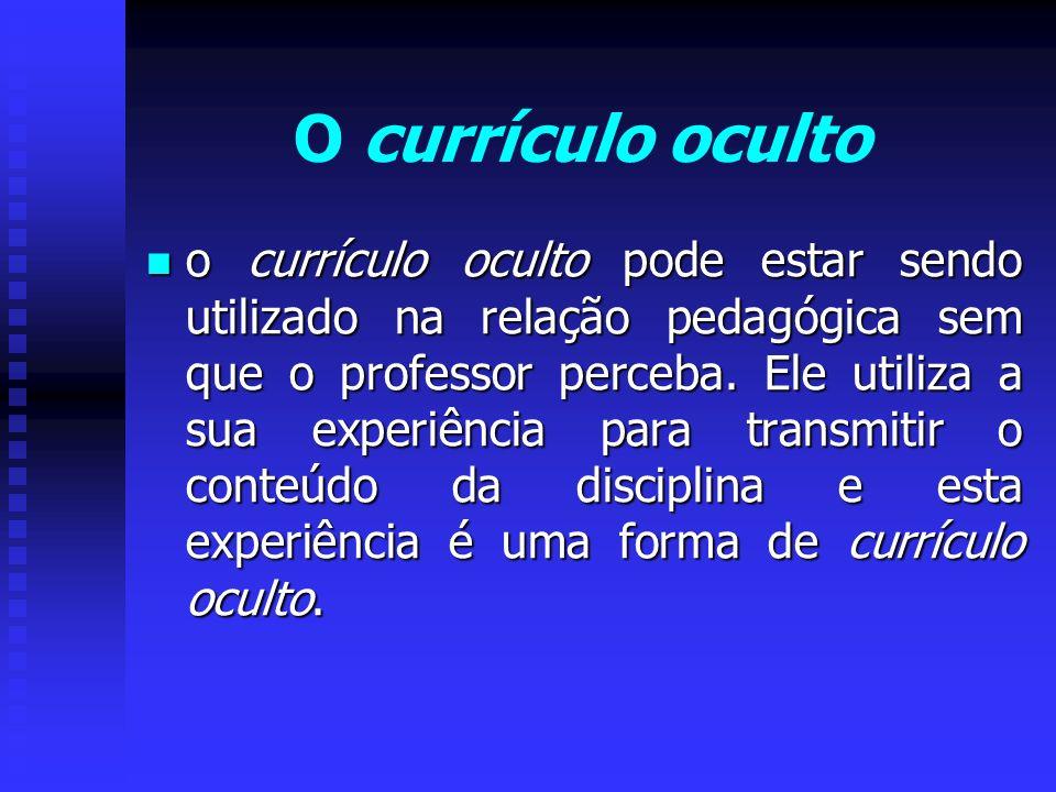 o currículo oculto pode estar sendo utilizado na relação pedagógica sem que o professor perceba. Ele utiliza a sua experiência para transmitir o conte