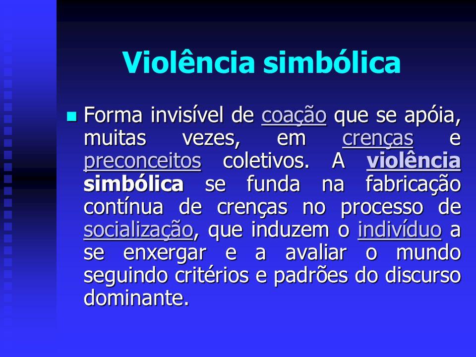 Violência simbólica Forma invisível de coação que se apóia, muitas vezes, em crenças e preconceitos coletivos. A violência simbólica se funda na fabri