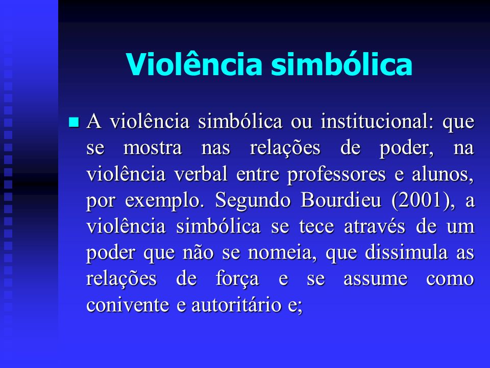 A violência simbólica ou institucional: que se mostra nas relações de poder, na violência verbal entre professores e alunos, por exemplo. Segundo Bour