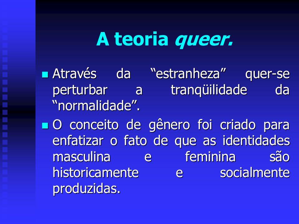 A teoria queer. Através da estranheza quer-se perturbar a tranqüilidade da normalidade. Através da estranheza quer-se perturbar a tranqüilidade da nor