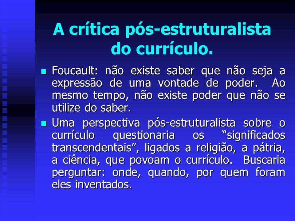A crítica pós-estruturalista do currículo. Foucault: não existe saber que não seja a expressão de uma vontade de poder. Ao mesmo tempo, não existe pod