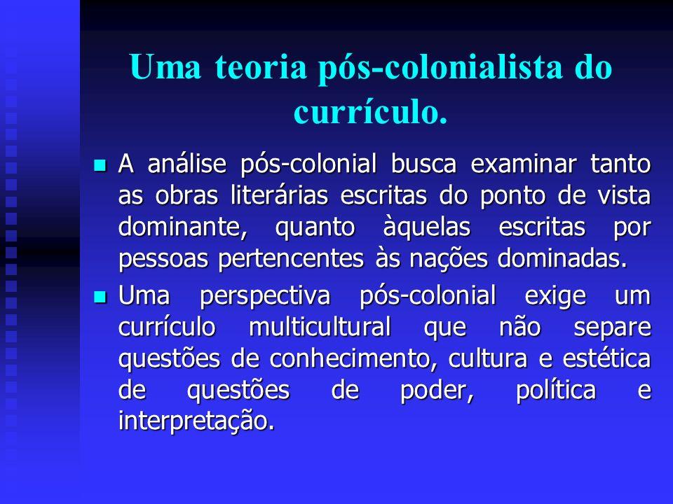 Uma teoria pós-colonialista do currículo. A análise pós-colonial busca examinar tanto as obras literárias escritas do ponto de vista dominante, quanto