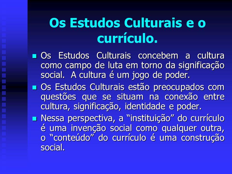 Os Estudos Culturais e o currículo. Os Estudos Culturais concebem a cultura como campo de luta em torno da significação social. A cultura é um jogo de