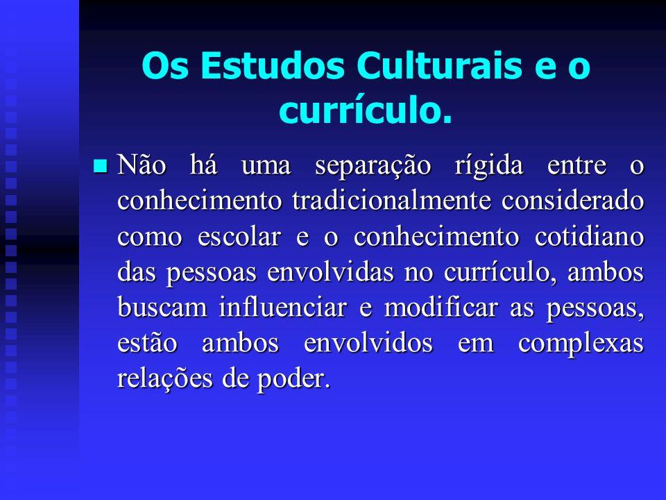Os Estudos Culturais e o currículo. Não há uma separação rígida entre o conhecimento tradicionalmente considerado como escolar e o conhecimento cotidi