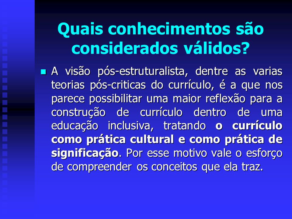 Quais conhecimentos são considerados válidos? A visão pós-estruturalista, dentre as varias teorias pós-criticas do currículo, é a que nos parece possi