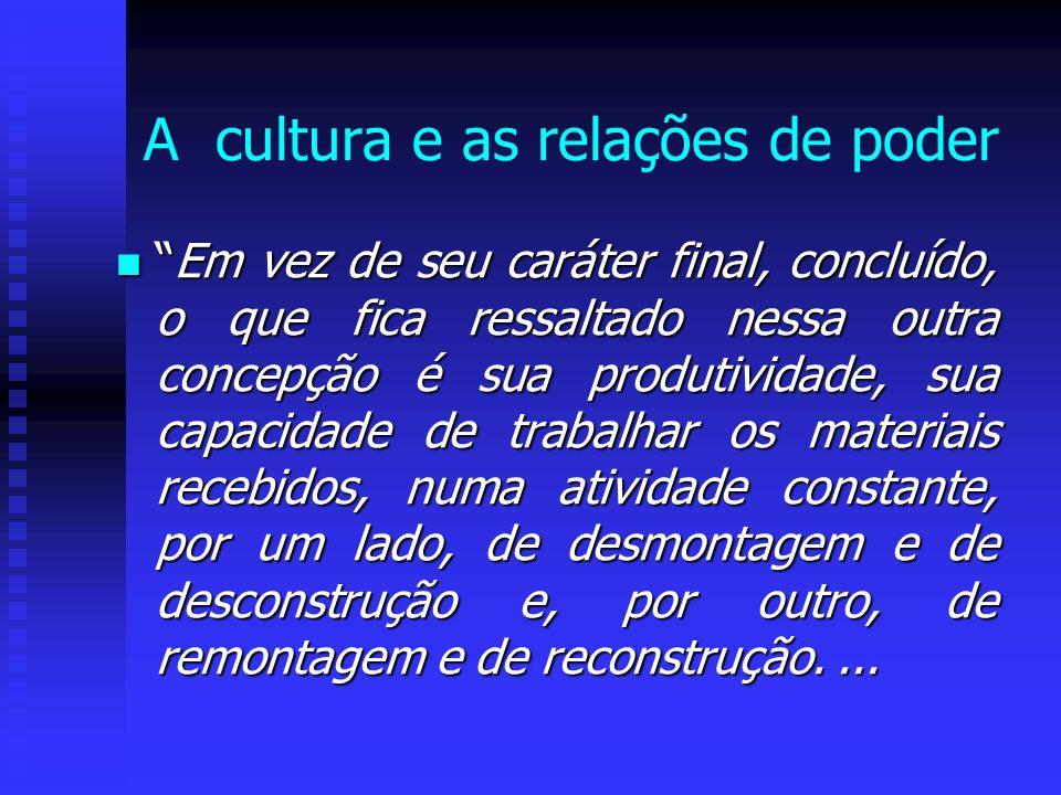 A cultura e as relações de poder Em vez de seu caráter final, concluído, o que fica ressaltado nessa outra concepção é sua produtividade, sua capacida