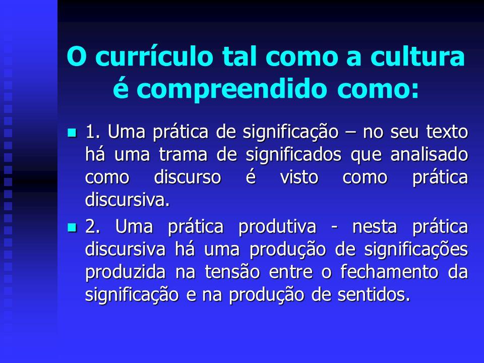 O currículo tal como a cultura é compreendido como: 1. Uma prática de significação – no seu texto há uma trama de significados que analisado como disc