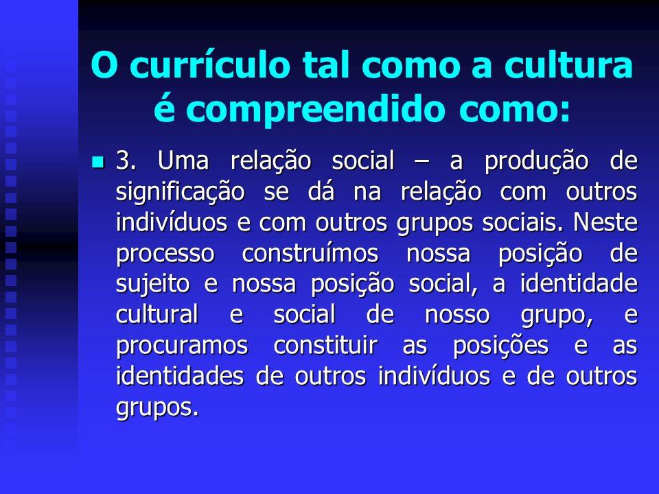 O currículo tal como a cultura é compreendido como: 3. Uma relação social – a produção de significação se dá na relação com outros indivíduos e com ou
